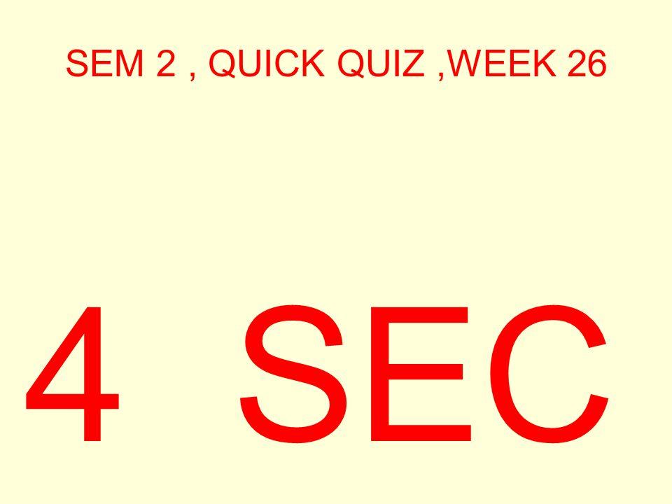 SEM 2, QUICK QUIZ,WEEK 26 4 SEC