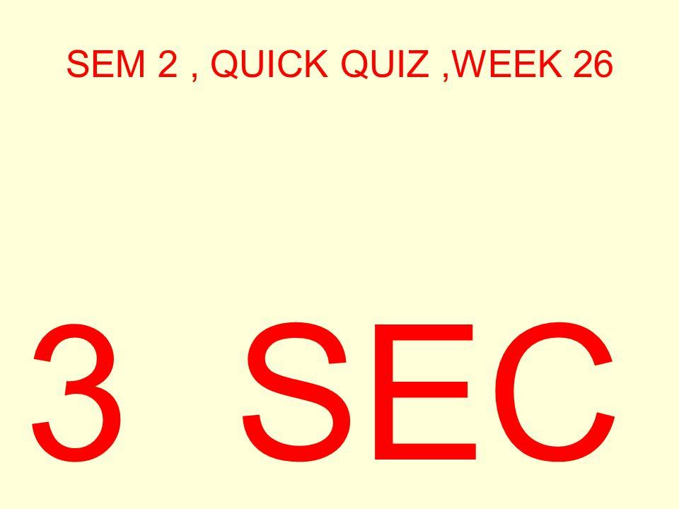 SEM 2, QUICK QUIZ,WEEK 26 3 SEC