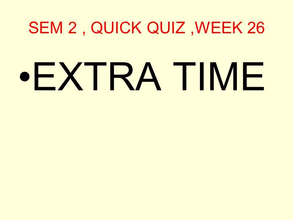 SEM 2, QUICK QUIZ,WEEK 26 EXTRA TIME