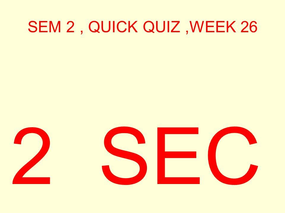 SEM 2, QUICK QUIZ,WEEK 26 2 SEC