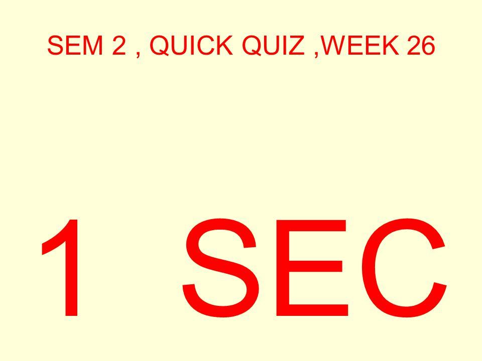 SEM 2, QUICK QUIZ,WEEK 26 1 SEC