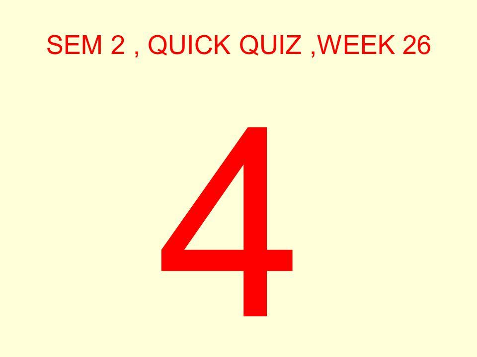 SEM 2, QUICK QUIZ,WEEK 26 5