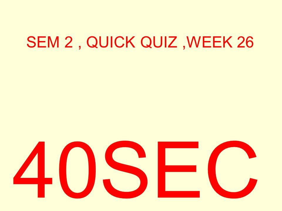 SEM 2, QUICK QUIZ,WEEK 26 40SEC