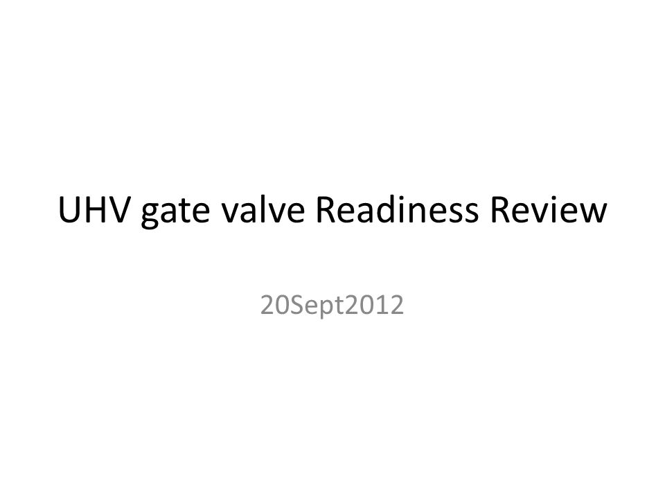 UHV gate valve Readiness Review 20Sept2012
