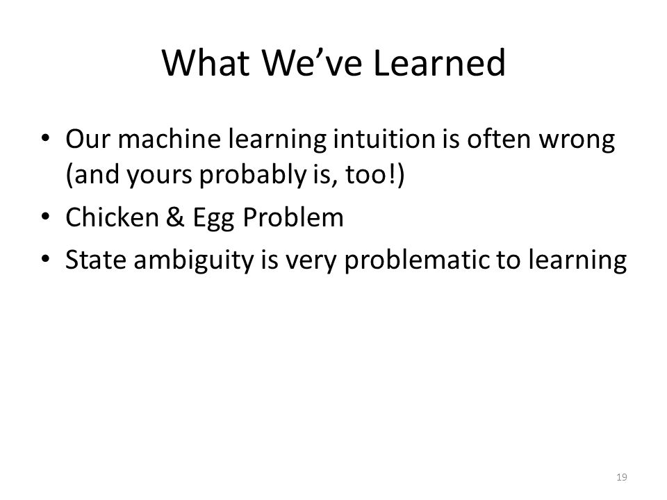 What Weve Learned Our machine learning intuition is often wrong (and yours probably is, too!) Chicken & Egg Problem State ambiguity is very problemati