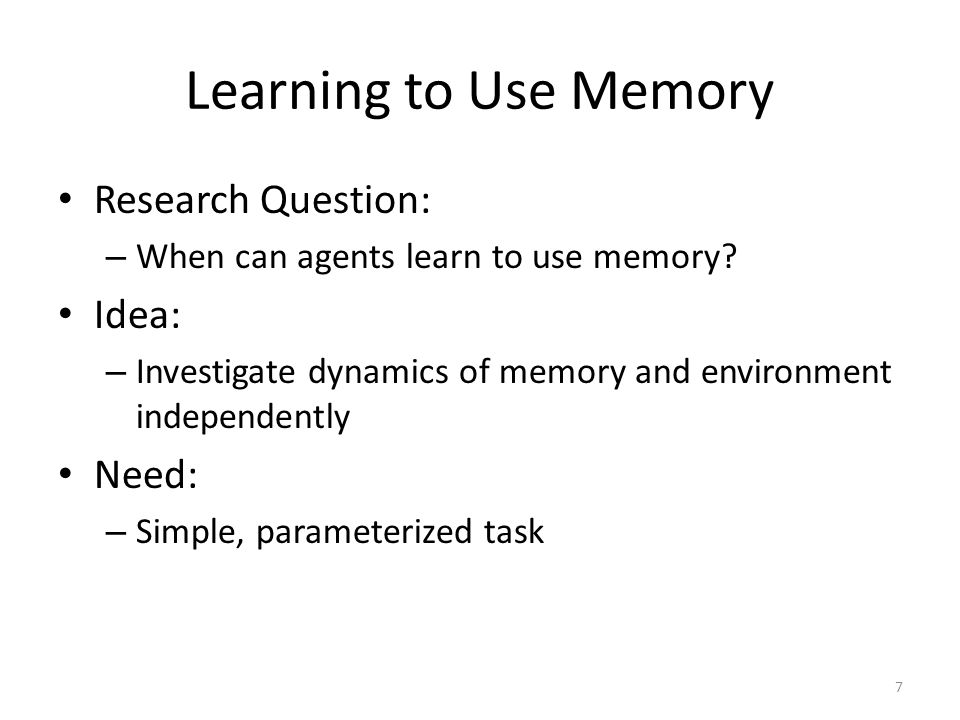 Learning to Use Memory Research Question: – When can agents learn to use memory? Idea: – Investigate dynamics of memory and environment independently