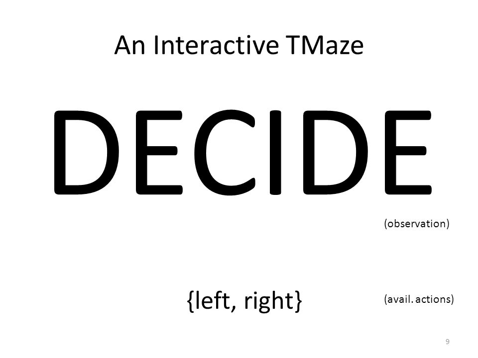 An Interactive TMaze DECIDE (observation) {left, right} (avail. actions) 9