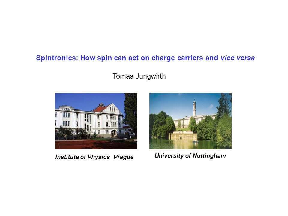 Spintronics: How spin can act on charge carriers and vice versa Tomas Jungwirth University of Nottingham Institute of Physics Prague