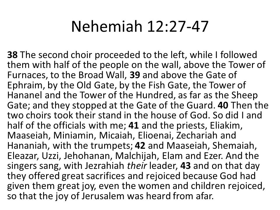 Nehemiah 12:27-47 38 The second choir proceeded to the left, while I followed them with half of the people on the wall, above the Tower of Furnaces, t