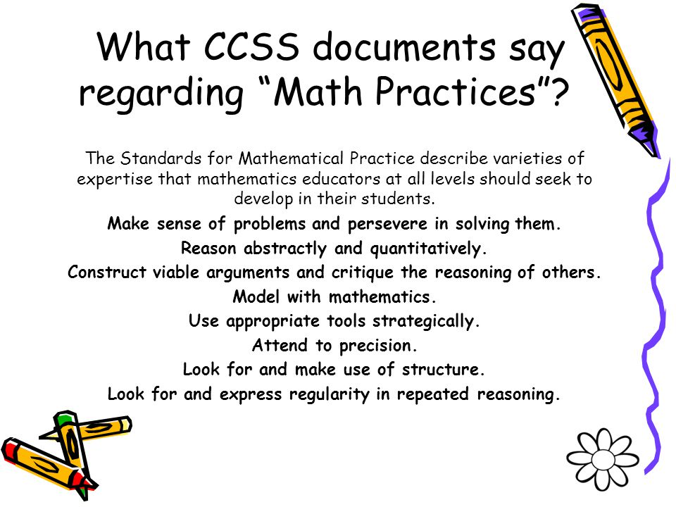 What CCSS documents say regarding Math Practices? The Standards for Mathematical Practice describe varieties of expertise that mathematics educators a