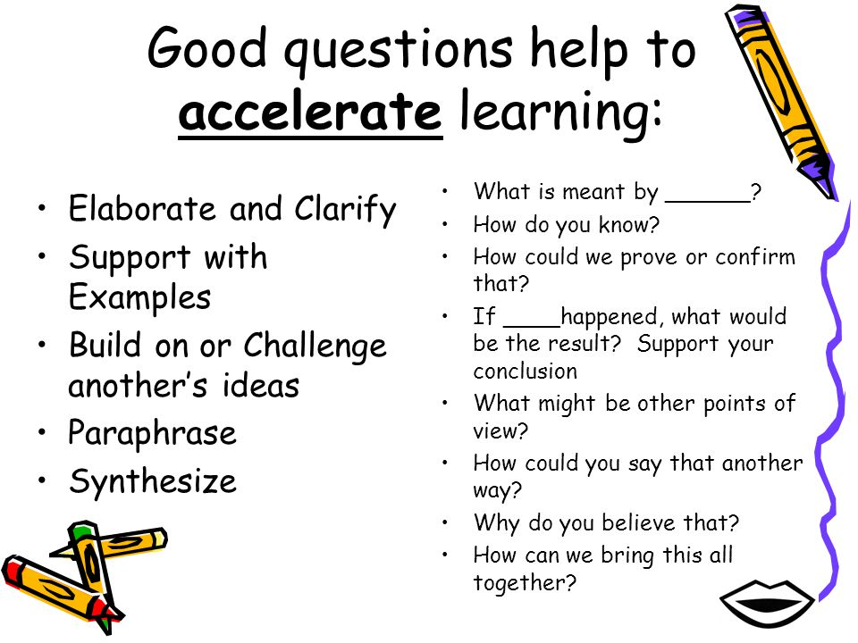 Good questions help to accelerate learning: Elaborate and Clarify Support with Examples Build on or Challenge anothers ideas Paraphrase Synthesize Wha