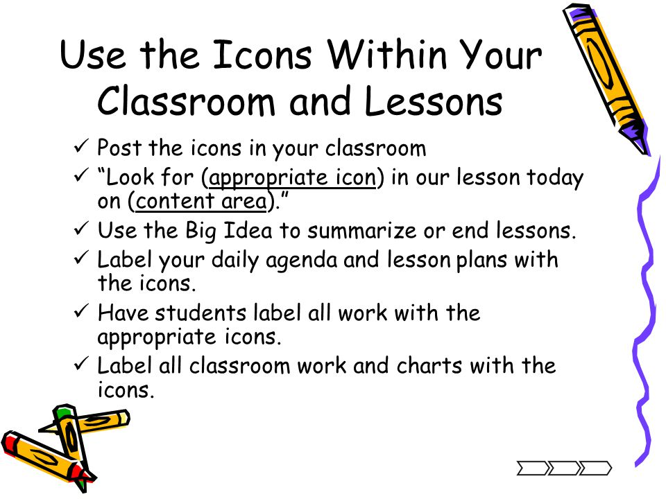 Use the Icons Within Your Classroom and Lessons Post the icons in your classroom Look for (appropriate icon) in our lesson today on (content area). Us