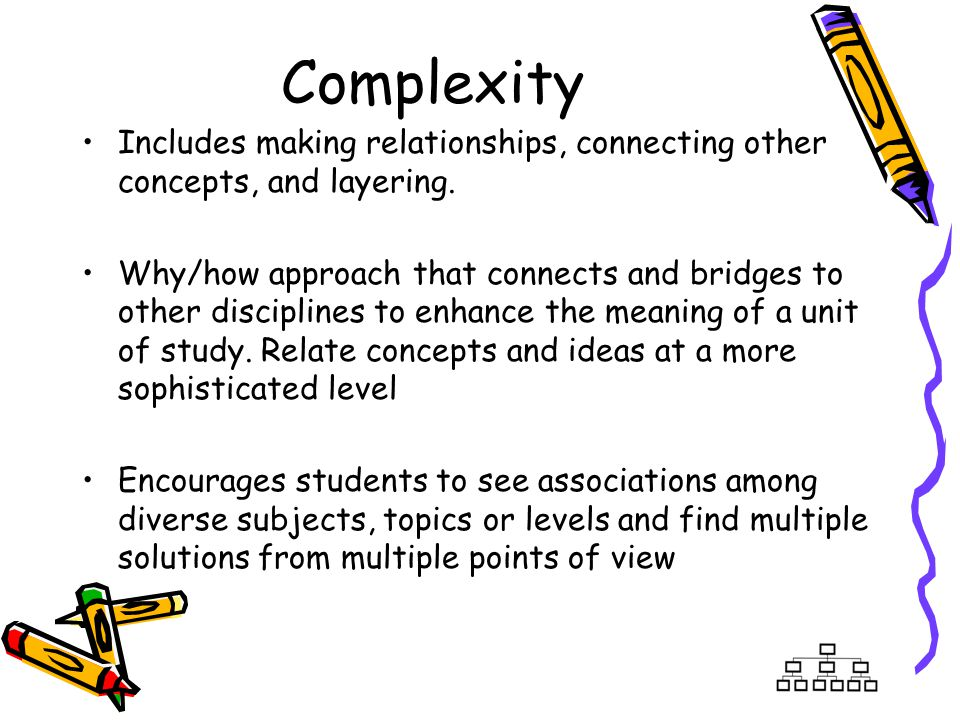 Complexity Includes making relationships, connecting other concepts, and layering. Why/how approach that connects and bridges to other disciplines to