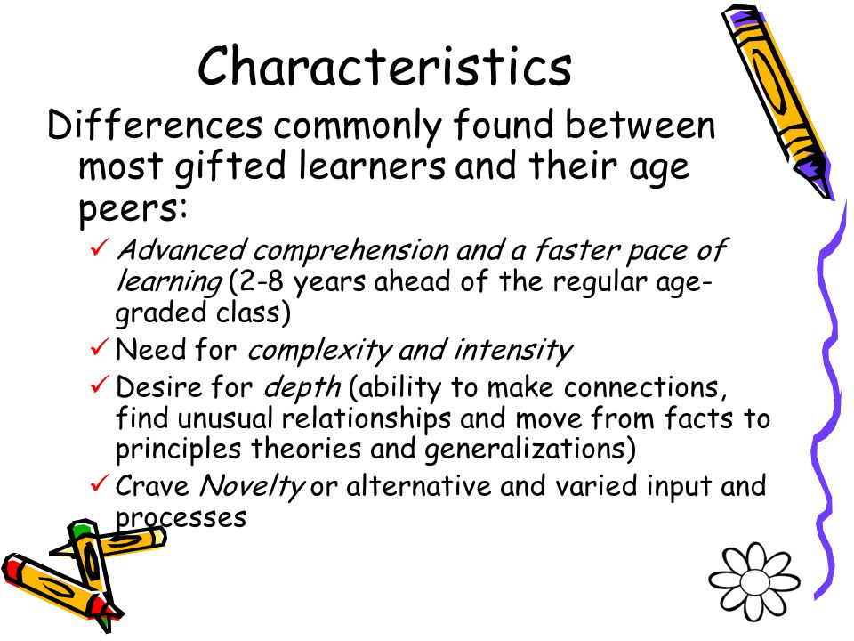 Characteristics Differences commonly found between most gifted learners and their age peers: Advanced comprehension and a faster pace of learning (2-8