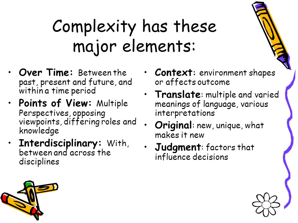 Complexity has these major elements: Over Time: Between the past, present and future, and within a time period Points of View: Multiple Perspectives,