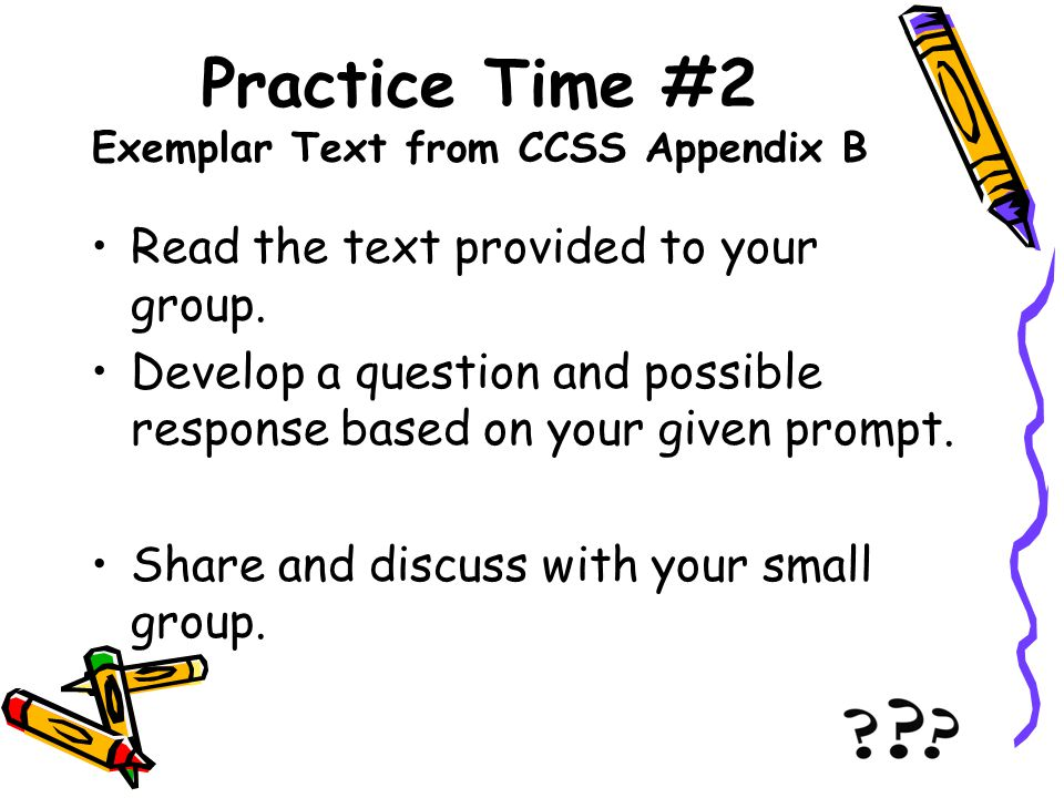 Practice Time #2 Exemplar Text from CCSS Appendix B Read the text provided to your group. Develop a question and possible response based on your given