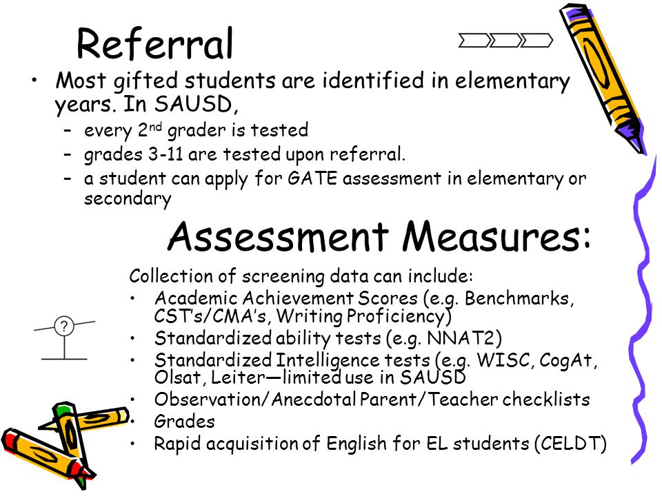 Referral Most gifted students are identified in elementary years. In SAUSD, –every 2 nd grader is tested –grades 3-11 are tested upon referral. –a stu