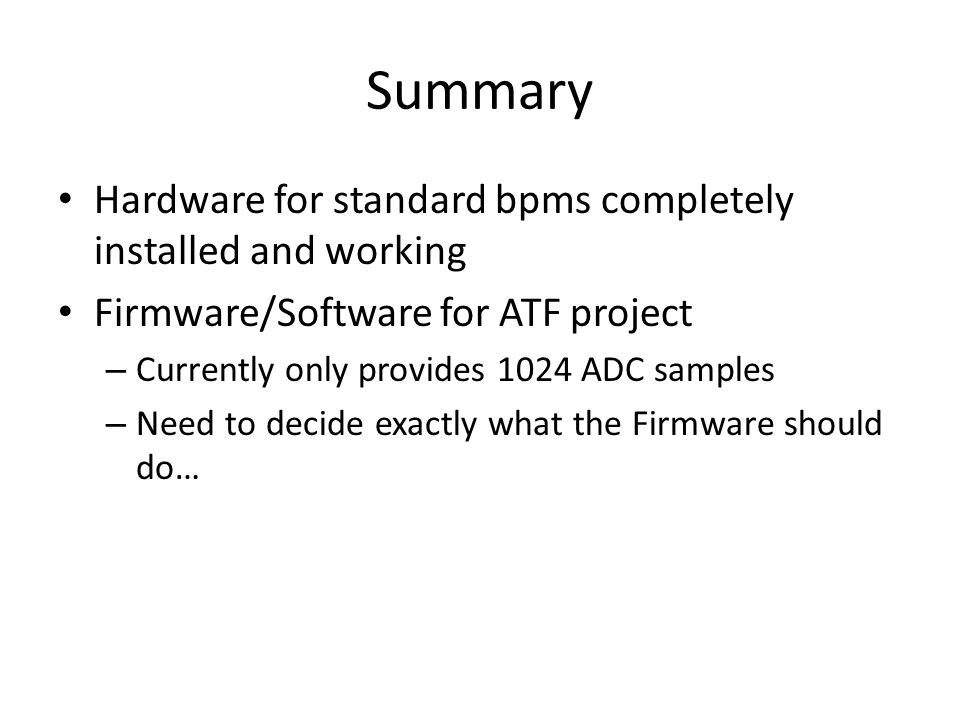 Summary Hardware for standard bpms completely installed and working Firmware/Software for ATF project – Currently only provides 1024 ADC samples – Need to decide exactly what the Firmware should do…
