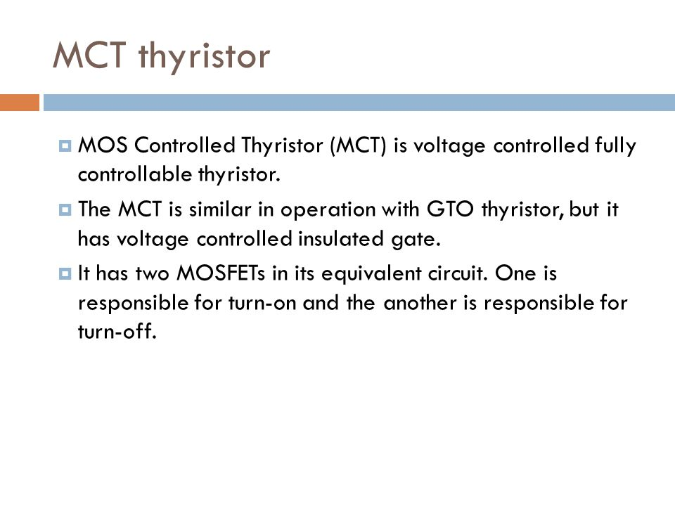 MCT thyristor MOS Controlled Thyristor (MCT) is voltage controlled fully controllable thyristor. The MCT is similar in operation with GTO thyristor, b