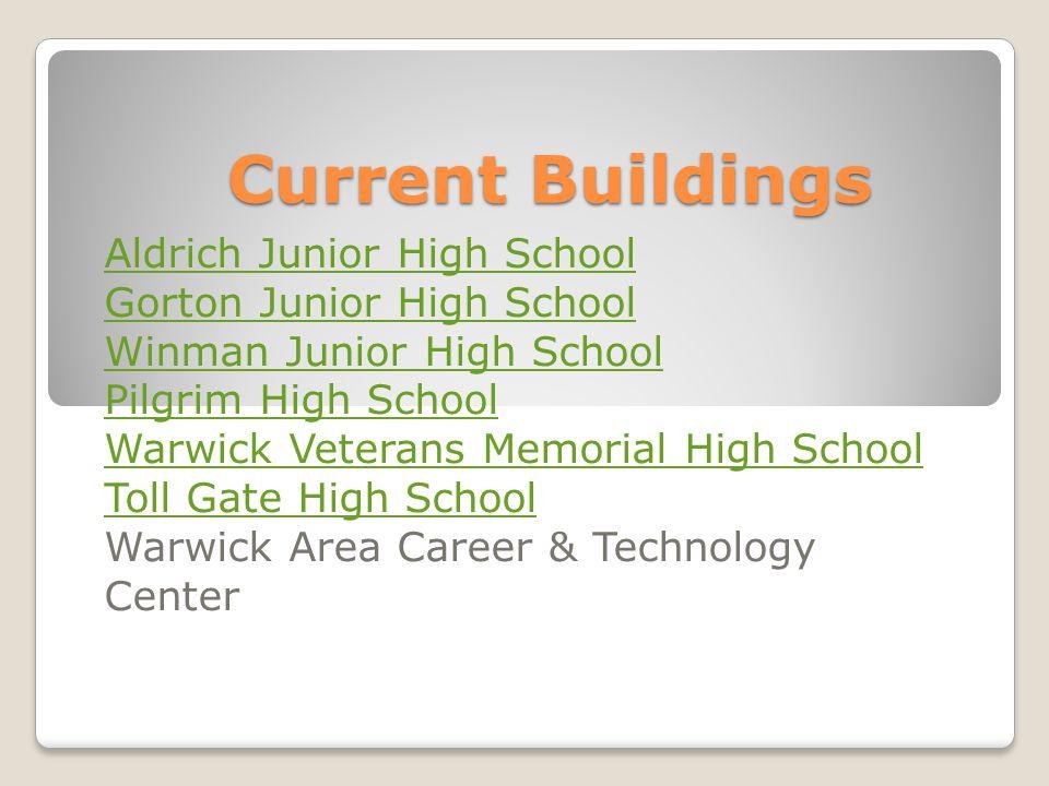 Current Buildings Aldrich Junior High School Gorton Junior High School Winman Junior High School Pilgrim High School Warwick Veterans Memorial High School Toll Gate High School Warwick Area Career & Technology Center