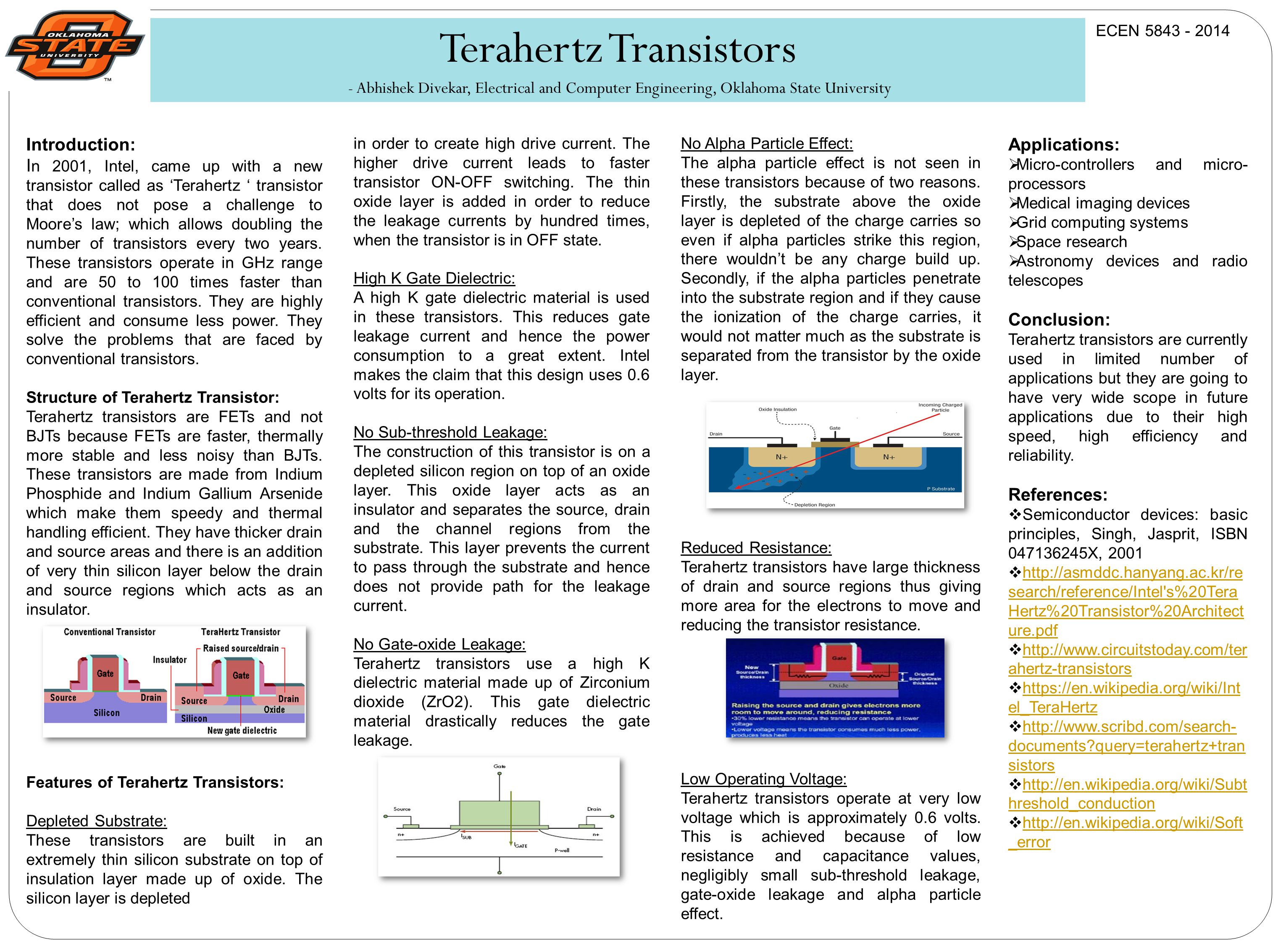 Terahertz Transistors - Abhishek Divekar, Electrical and Computer Engineering, Oklahoma State University Introduction: I n 2001, Intel, came up with a new transistor called as Terahertz transistor that does not pose a challenge to Moores law; which allows doubling the number of transistors every two years.