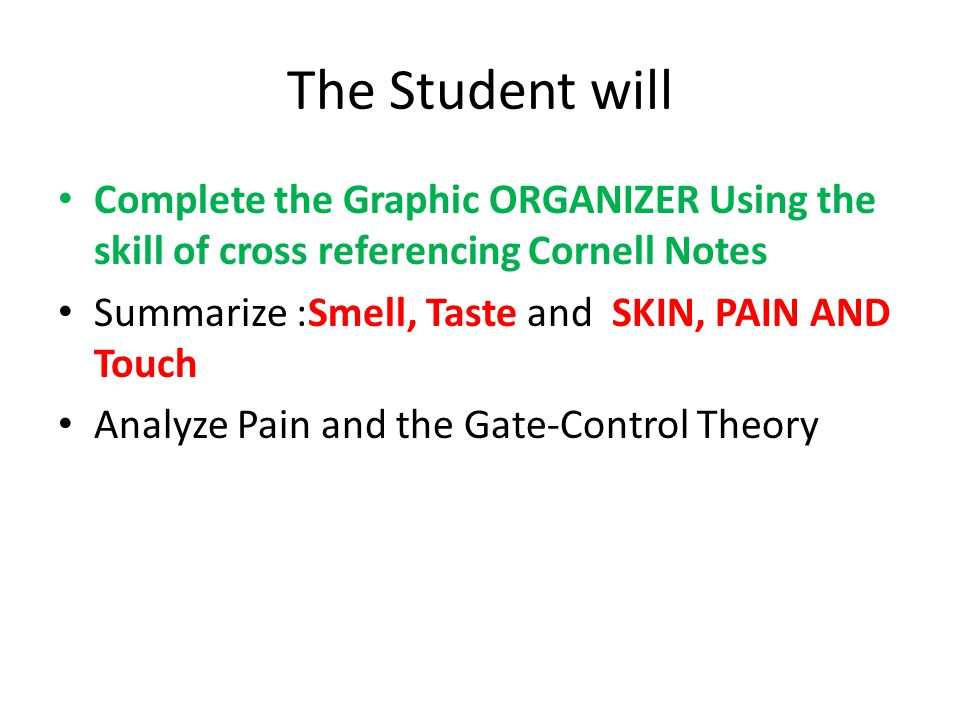 The Student will Complete the Graphic ORGANIZER Using the skill of cross referencing Cornell Notes Summarize :Smell, Taste and SKIN, PAIN AND Touch Analyze Pain and the Gate-Control Theory