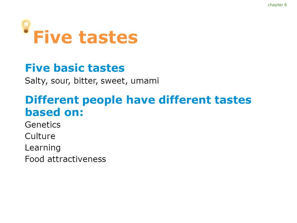 Five tastes Five basic tastes Salty, sour, bitter, sweet, umami Different people have different tastes based on: Genetics Culture Learning Food attractiveness chapter 6