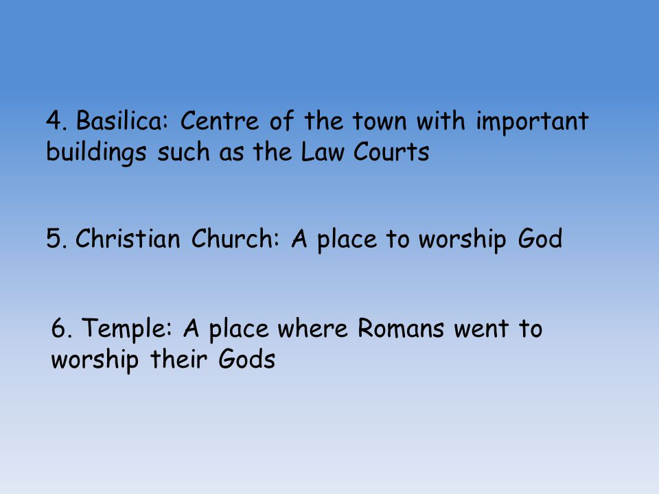 4. Basilica: Centre of the town with important buildings such as the Law Courts 5. Christian Church: A place to worship God 6. Temple: A place where R
