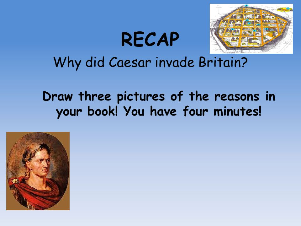 RECAP Why did Caesar invade Britain? Draw three pictures of the reasons in your book! You have four minutes!