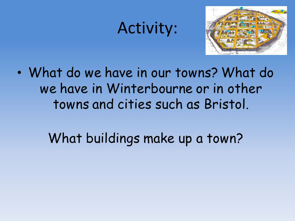 Activity: What do we have in our towns? What do we have in Winterbourne or in other towns and cities such as Bristol. What buildings make up a town?