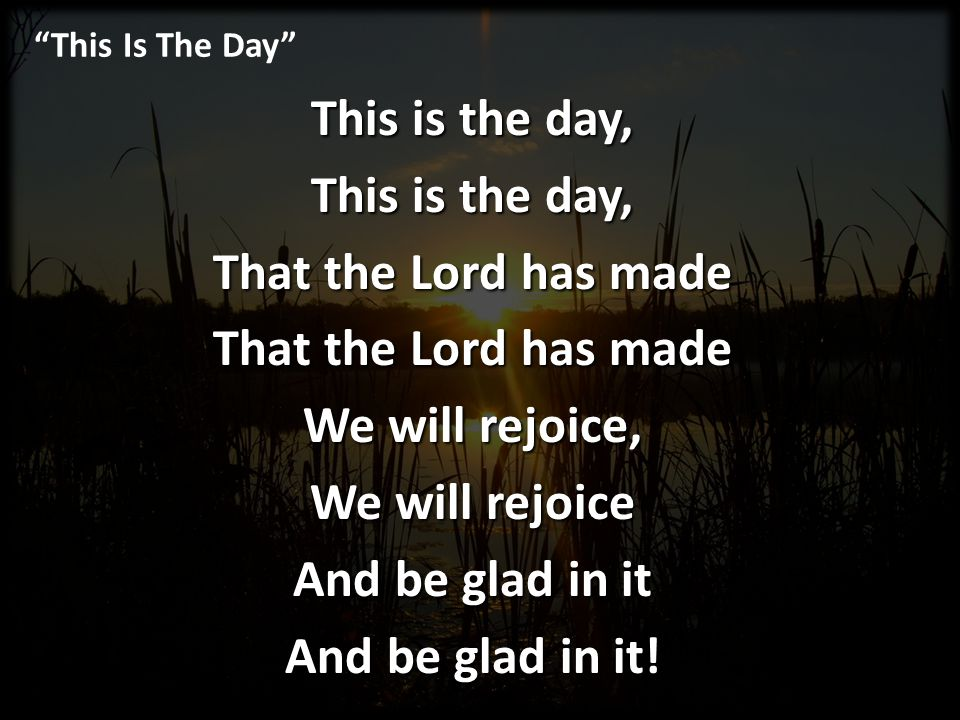 This Is The Day This is the day, That the Lord has made We will rejoice, We will rejoice And be glad in it And be glad in it!