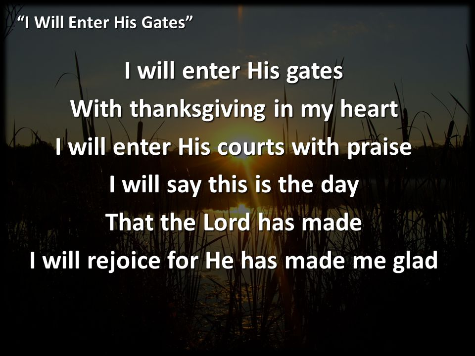 I Will Enter His Gates I will enter His gates With thanksgiving in my heart I will enter His courts with praise I will say this is the day That the Lo