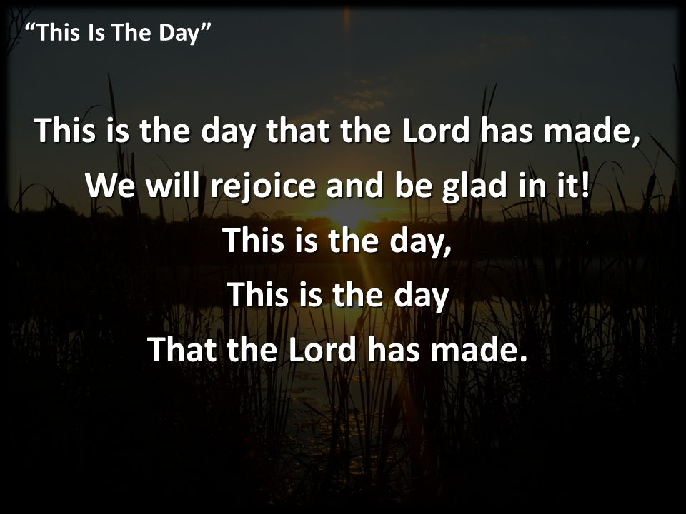 This Is The Day This is the day that the Lord has made, We will rejoice and be glad in it! This is the day, This is the day That the Lord has made.