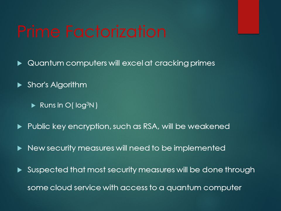 Prime Factorization Quantum computers will excel at cracking primes Shor s Algorithm Runs in O( log 3 N ) Public key encryption, such as RSA, will be weakened New security measures will need to be implemented Suspected that most security measures will be done through some cloud service with access to a quantum computer