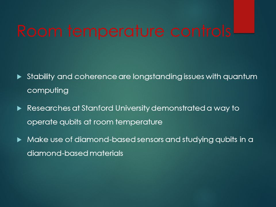 Room temperature controls Stability and coherence are longstanding issues with quantum computing Researches at Stanford University demonstrated a way to operate qubits at room temperature Make use of diamond-based sensors and studying qubits in a diamond-based materials