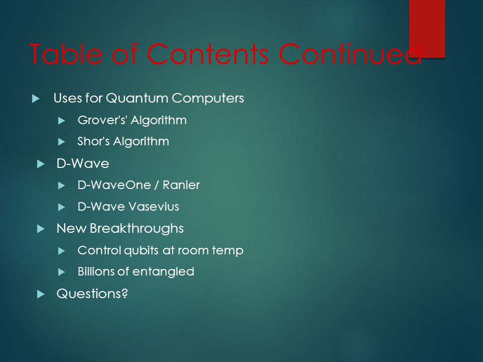Table of Contents Continued Uses for Quantum Computers Grover s Algorithm Shor s Algorithm D-Wave D-WaveOne / Ranier D-Wave Vasevius New Breakthroughs Control qubits at room temp Billions of entangled Questions