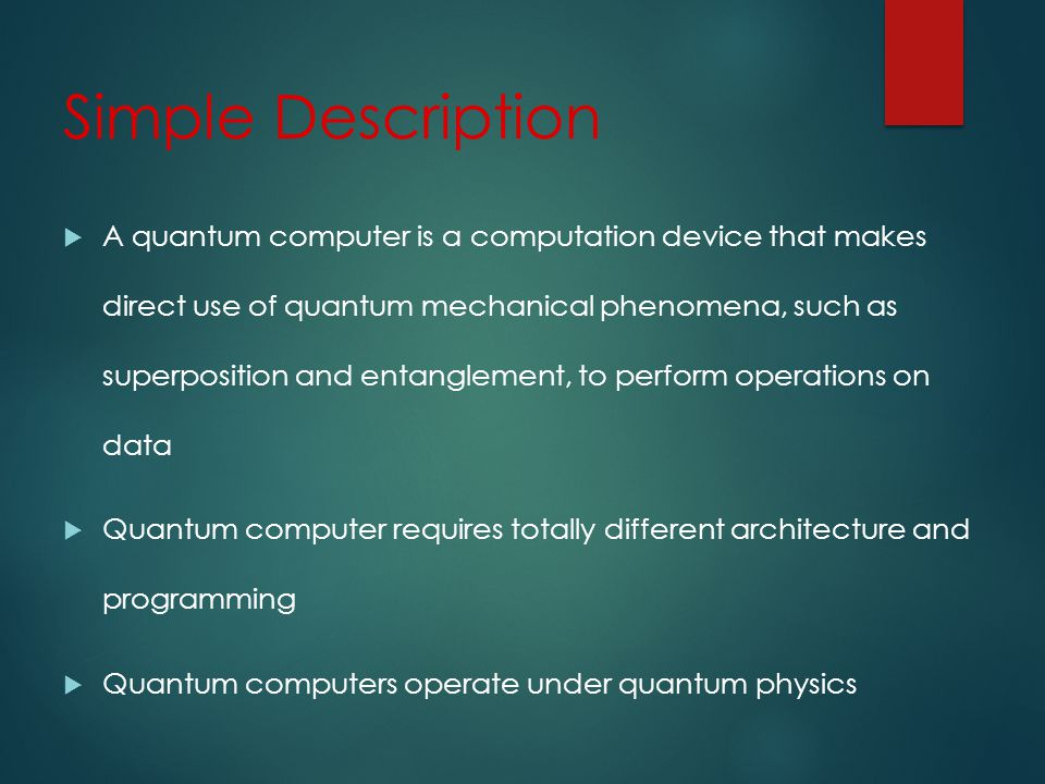 Simple Description A quantum computer is a computation device that makes direct use of quantum mechanical phenomena, such as superposition and entanglement, to perform operations on data Quantum computer requires totally different architecture and programming Quantum computers operate under quantum physics