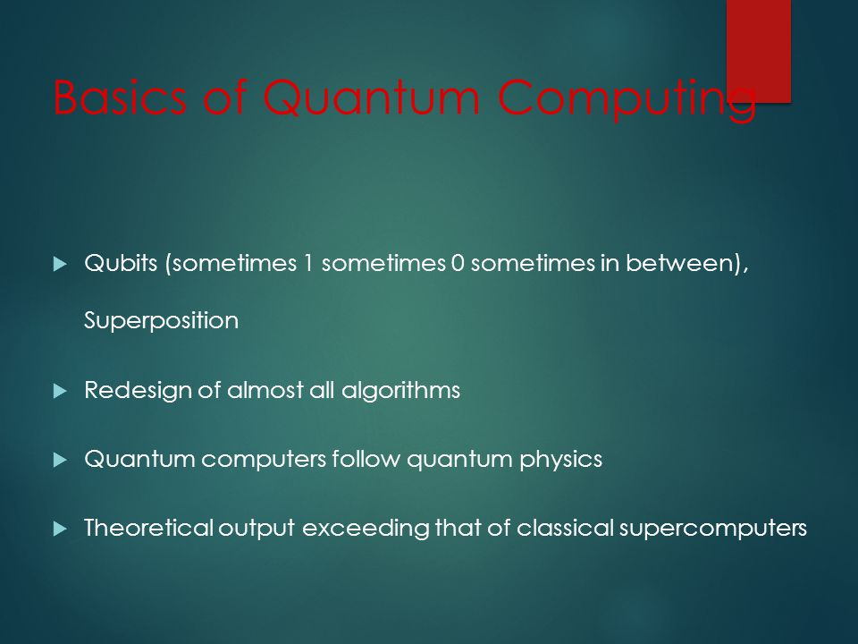 Basics of Quantum Computing Qubits (sometimes 1 sometimes 0 sometimes in between), Superposition Redesign of almost all algorithms Quantum computers follow quantum physics Theoretical output exceeding that of classical supercomputers