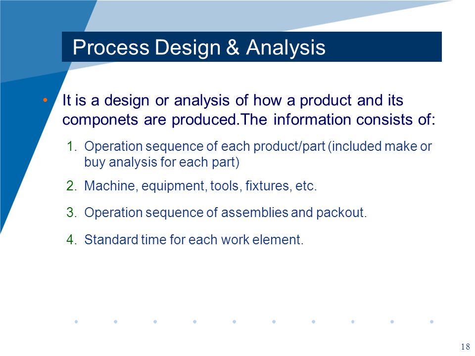 18 Process Design & Analysis It is a design or analysis of how a product and its componets are produced.The information consists of: 1.Operation sequence of each product/part (included make or buy analysis for each part) 2.Machine, equipment, tools, fixtures, etc.