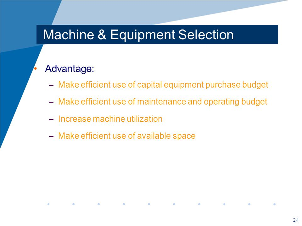 24 Machine & Equipment Selection Advantage: –Make efficient use of capital equipment purchase budget –Make efficient use of maintenance and operating budget –Increase machine utilization –Make efficient use of available space