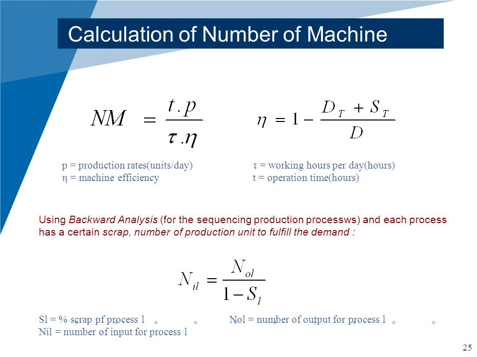 25 Calculation of Number of Machine p = production rates(units/day)τ = working hours per day(hours) η = machine efficiency t = operation time(hours) Using Backward Analysis (for the sequencing production processws) and each process has a certain scrap, number of production unit to fulfill the demand : Sl = % scrap pf process lNol = number of output for process l Nil = number of input for process l