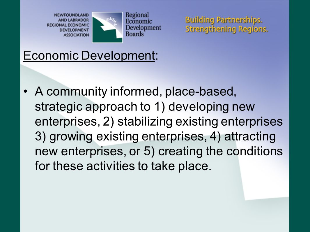 Economic Development: A community informed, place-based, strategic approach to 1) developing new enterprises, 2) stabilizing existing enterprises 3) growing existing enterprises, 4) attracting new enterprises, or 5) creating the conditions for these activities to take place.
