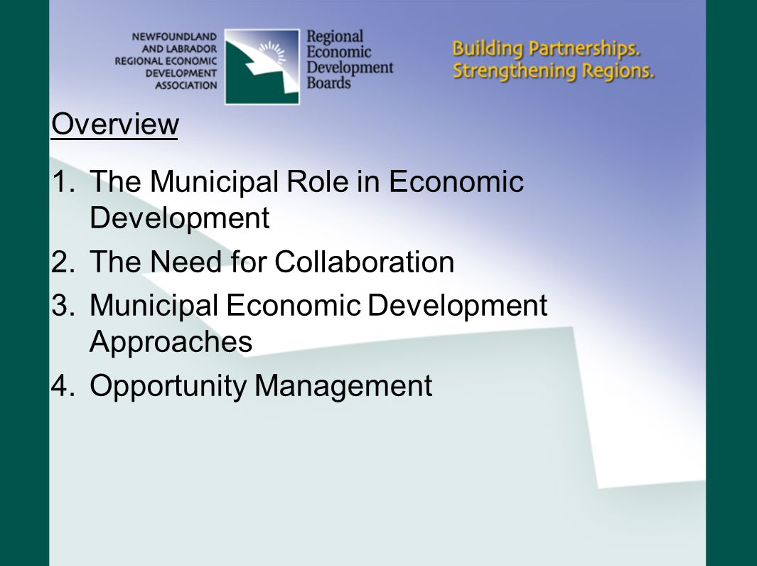 Overview 1.The Municipal Role in Economic Development 2.The Need for Collaboration 3.Municipal Economic Development Approaches 4.Opportunity Management