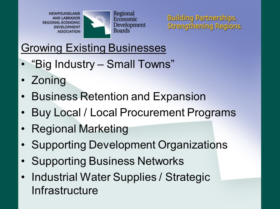 Growing Existing Businesses Big Industry – Small Towns Zoning Business Retention and Expansion Buy Local / Local Procurement Programs Regional Marketing Supporting Development Organizations Supporting Business Networks Industrial Water Supplies / Strategic Infrastructure
