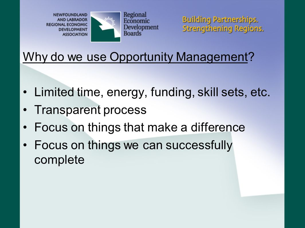 Why do we use Opportunity Management. Limited time, energy, funding, skill sets, etc.