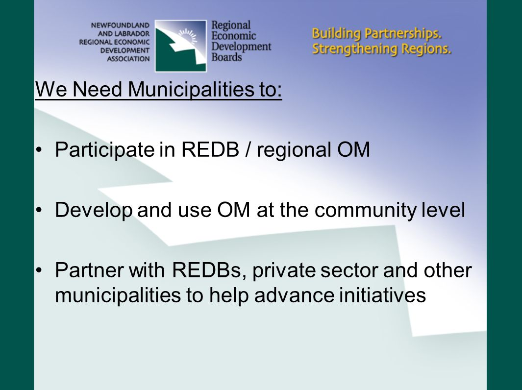 We Need Municipalities to: Participate in REDB / regional OM Develop and use OM at the community level Partner with REDBs, private sector and other municipalities to help advance initiatives