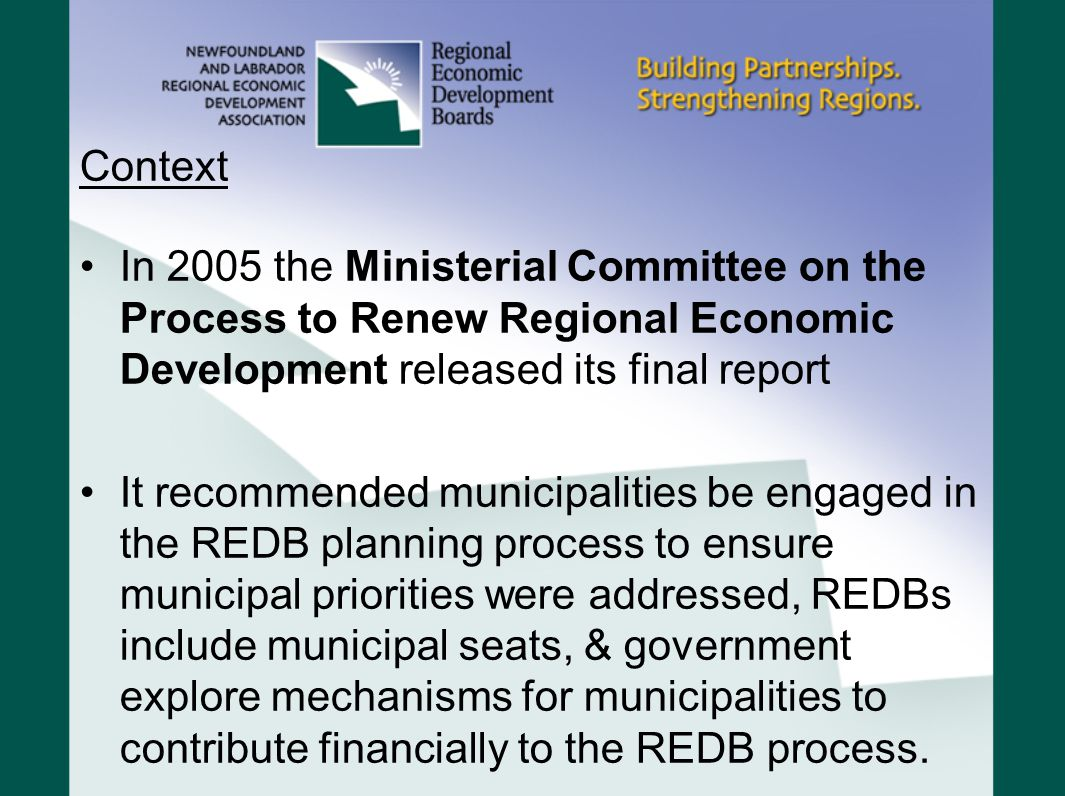 Context In 2005 the Ministerial Committee on the Process to Renew Regional Economic Development released its final report It recommended municipalities be engaged in the REDB planning process to ensure municipal priorities were addressed, REDBs include municipal seats, & government explore mechanisms for municipalities to contribute financially to the REDB process.