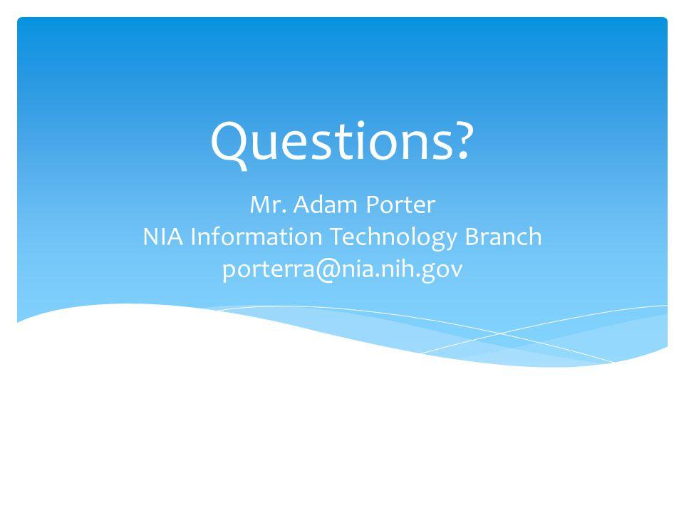 Questions? Mr. Adam Porter NIA Information Technology Branch porterra@nia.nih.gov