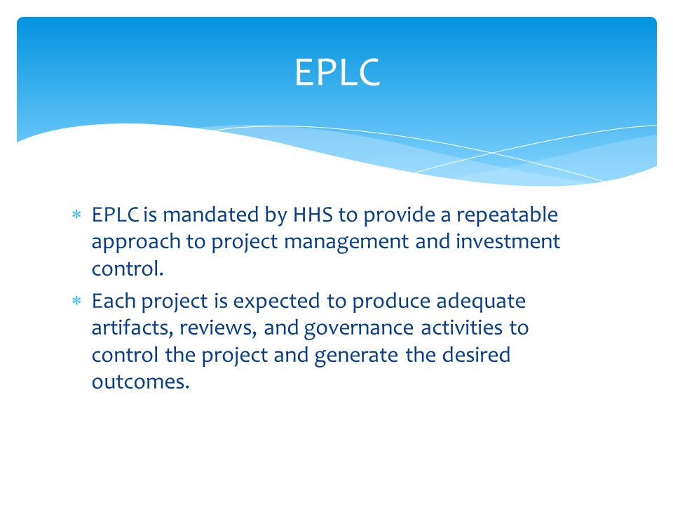 EPLC is mandated by HHS to provide a repeatable approach to project management and investment control.