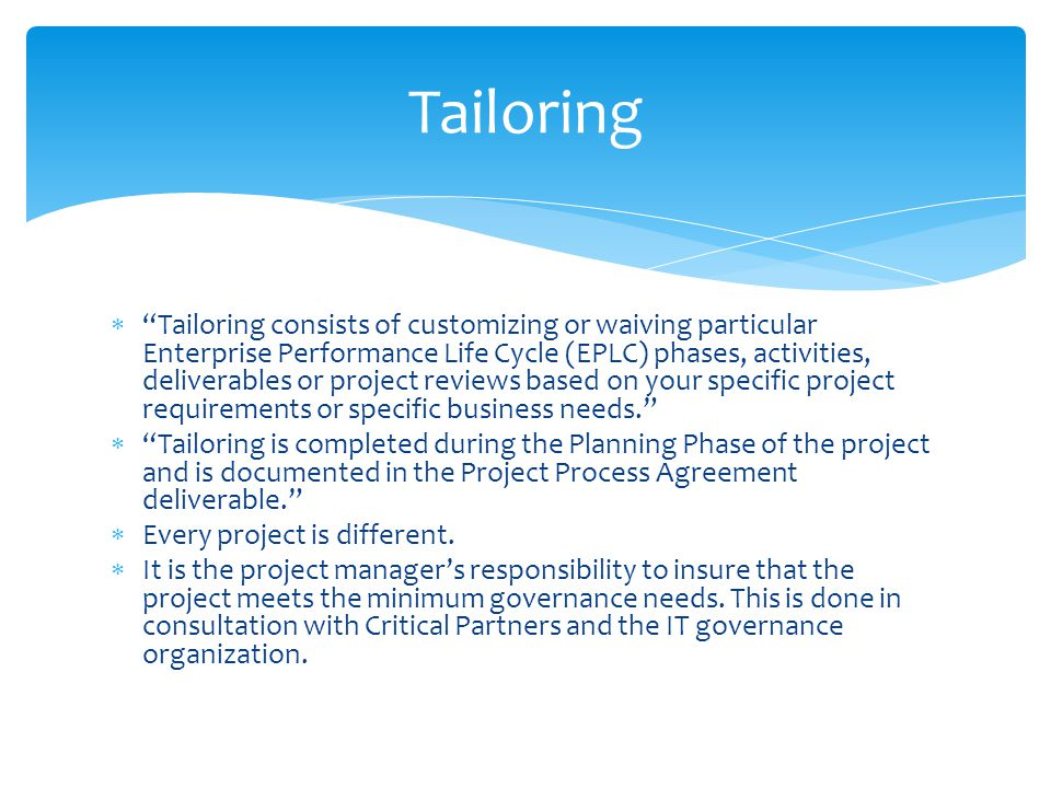 Tailoring consists of customizing or waiving particular Enterprise Performance Life Cycle (EPLC) phases, activities, deliverables or project reviews based on your specific project requirements or specific business needs.